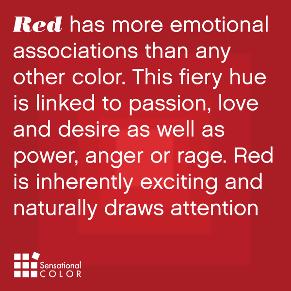 Red has more emotional associations than any other color. This fiery hue is linked to passion, love and desire as well as power, anger or rage. Red is inherently exciting and naturally draws attention.