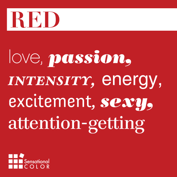 Red: love, passion, intensity, energy, excitement, sexy, attention-getting