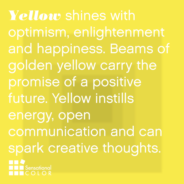 Yellow shines with optimism, enlightenment and happiness. Beams of golden yellow carry the promise of a positive future. Yellow instills energy, open communication and can spark creative thoughts.