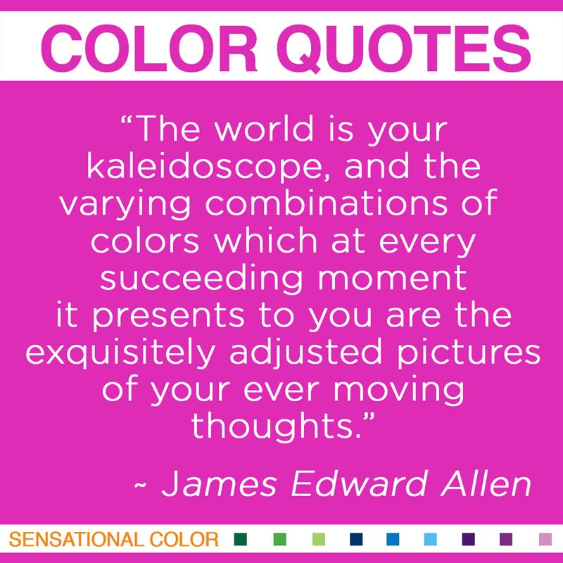"Quotes About Color - ""The world is your kaleidoscope, and the varying combinations of colors which at every succeeding moment it presents to you are the exquisitely adjusted pictures of your ever-moving thoughts."" ~ James Edward Allen"