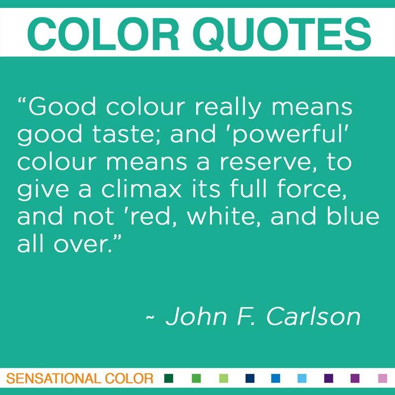 "Quotes About Color - ""Good colour really means good taste; and 'powerful' colour means a reserve, to give a climax its full force, and not 'red, white, and blue all over."" ~ John F. Carlson"