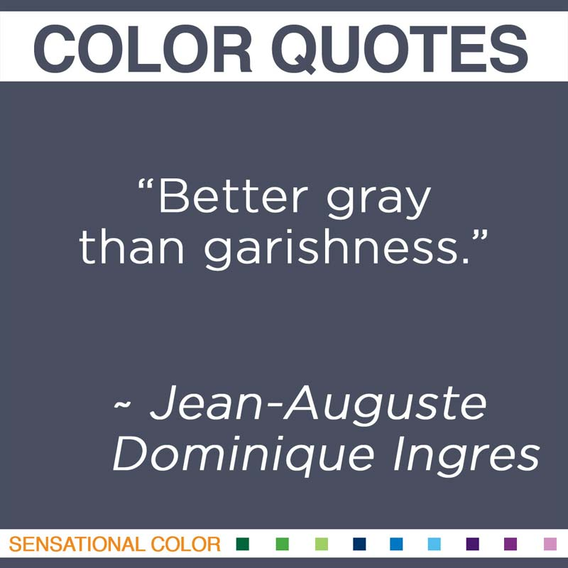 "Quotes About Color - ""Better gray than garishness."" ~ Jean-Auguste-Dominique Ingres"