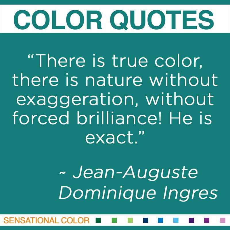 "Quotes About Color - ""There is true color, there is nature without exaggeration, without forced brilliance! He is exact."" ~ Jean-Auguste-Dominique Ingres"