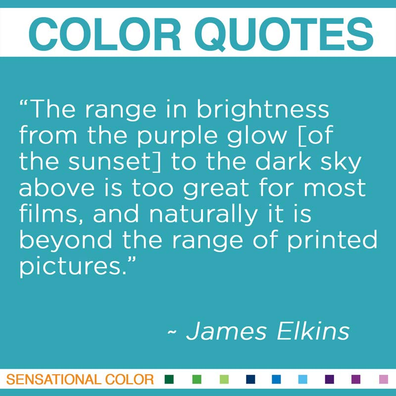 """Quotes About Color - """"The range in brightness from the purple glow [of the sunset] to the dark sky above is too great for most films, and naturally it is beyond the range of printed pictures."""" ~ James Elkins"""