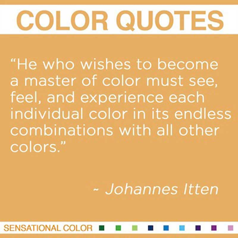 "Quotes About Color - ""He who wishes to become a master of color must see, feel, and experience each individual color in its endless combinations with all other colors."" ~ Johannes Itte"