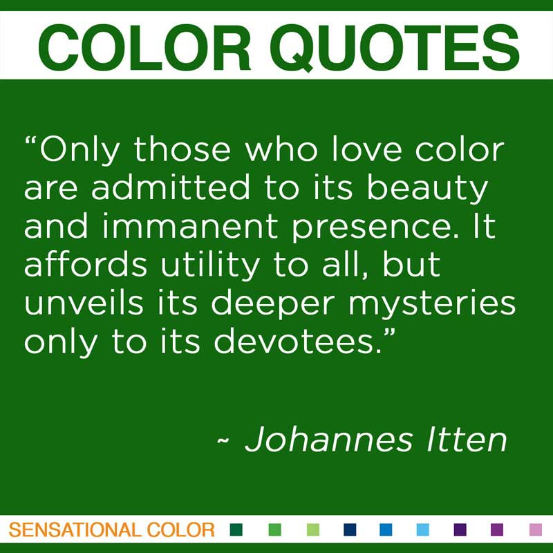 """Quotes About Color - """"Only those who love color are admitted to its beauty and immanent presence. It affords utility to all, but unveils its deeper mysteries only to its devotees."""" ~ Johannes Itten"""
