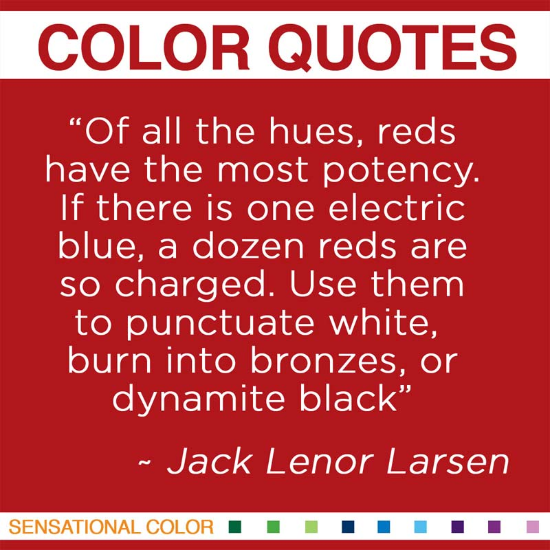 """Quotes About Color - """"Of all the hues, reds have the most potency. If there is one electric blue, a dozen reds are so charged. Use them to punctuate white, burn into bronzes, or dynamite black."""" ~ Jack Lenor Larsen"""