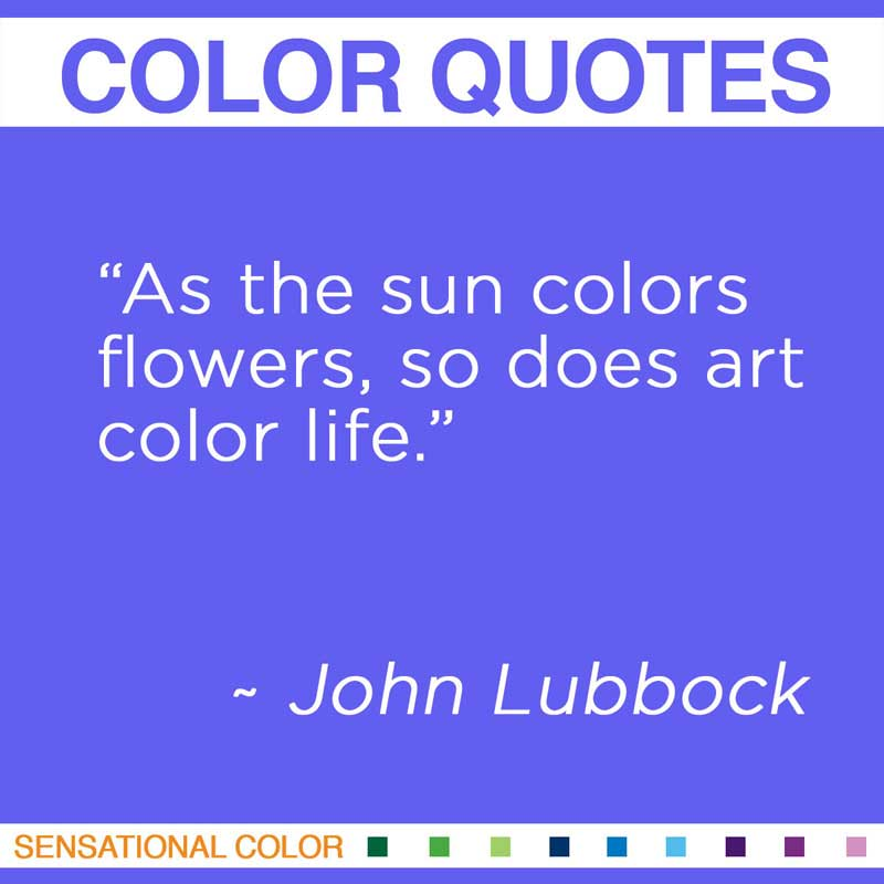"Quotes About Color - ""As the sun colors flowers, so does art color life."" ~ John Lubbock"