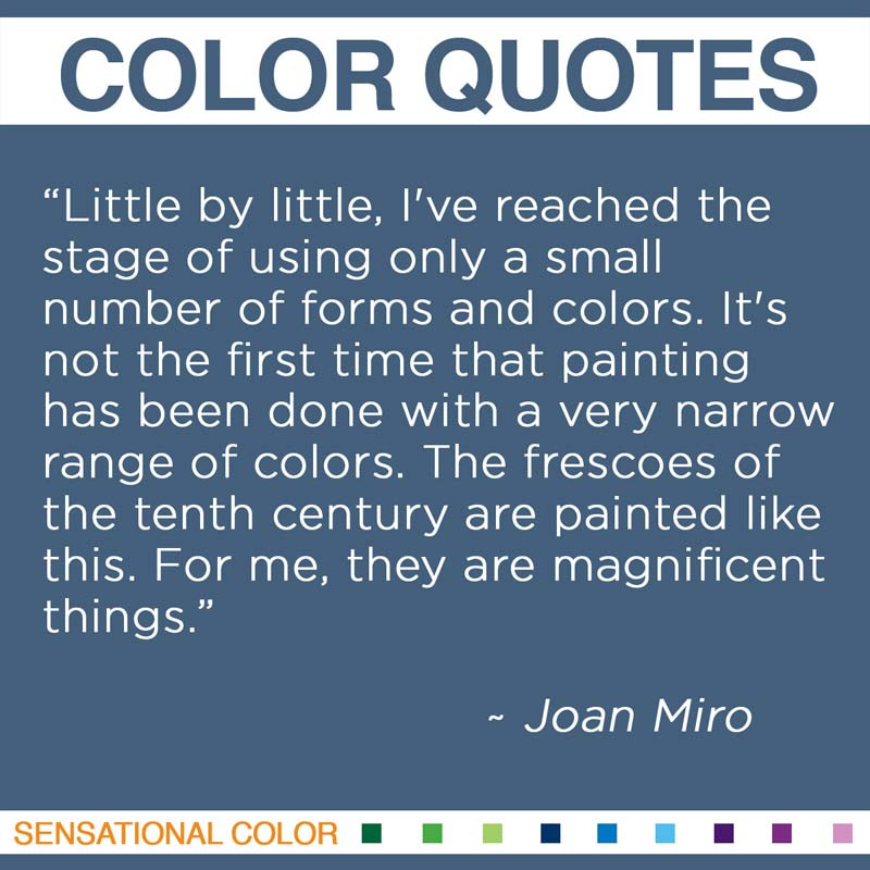 "Quotes About Color - ""Little by little, I've reached the stage of using only a small number of forms and colors. It's not the first time that painting has been done with a very narrow range of colors. The frescoes of the tenth century are painted like this. For me, they are magnificent things."" ~ Joan Miro"