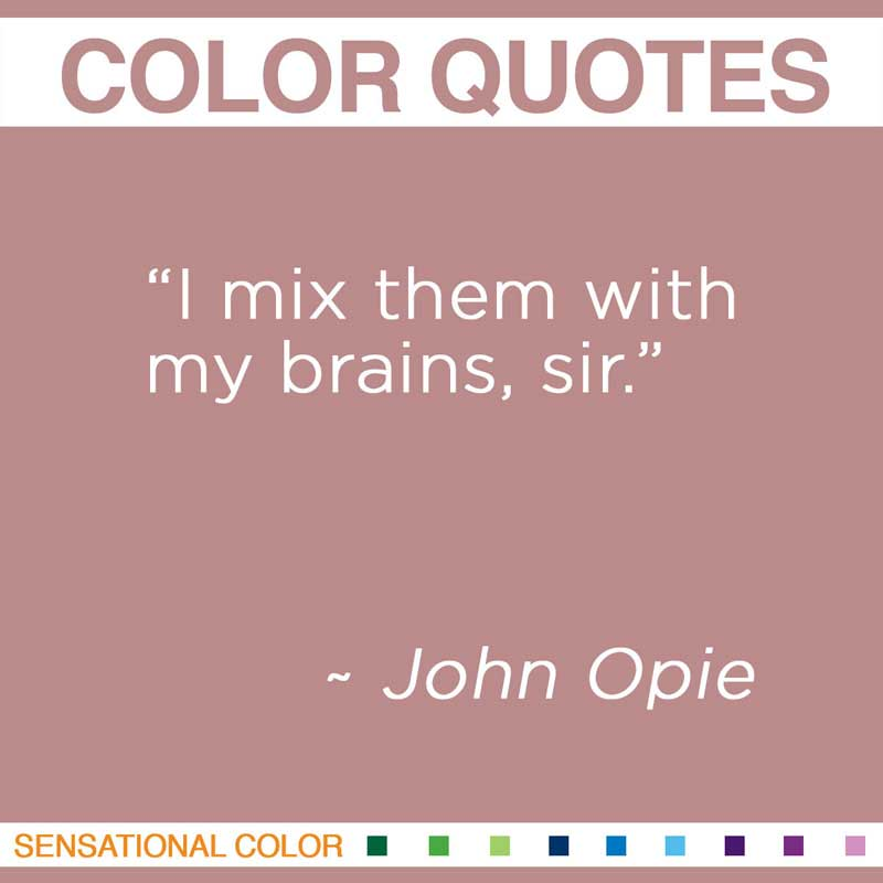 """Quotes About Color - """"I mix them with my brains, sir."""" ~ John Opie"""