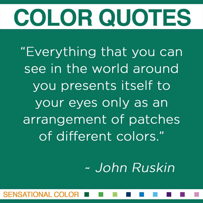 "Quotes About Color By John Ruskin - ""Everything that you can see in the world around you presents itself to your eyes only as an arrangement of patches of different colors.""  ~ John Ruskin"