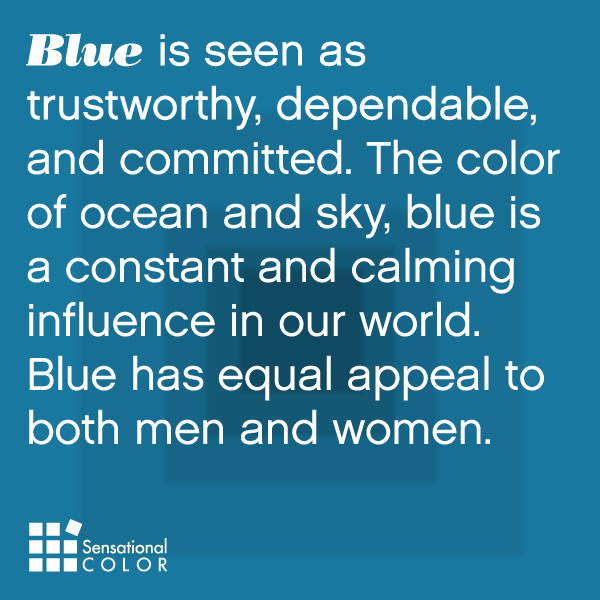 Blue is seen as trustworthy, dependable, and committed. The color of ocean and sky, blue is a constant and calming influence in our world. Blue has equal appeal to both men and womEn.