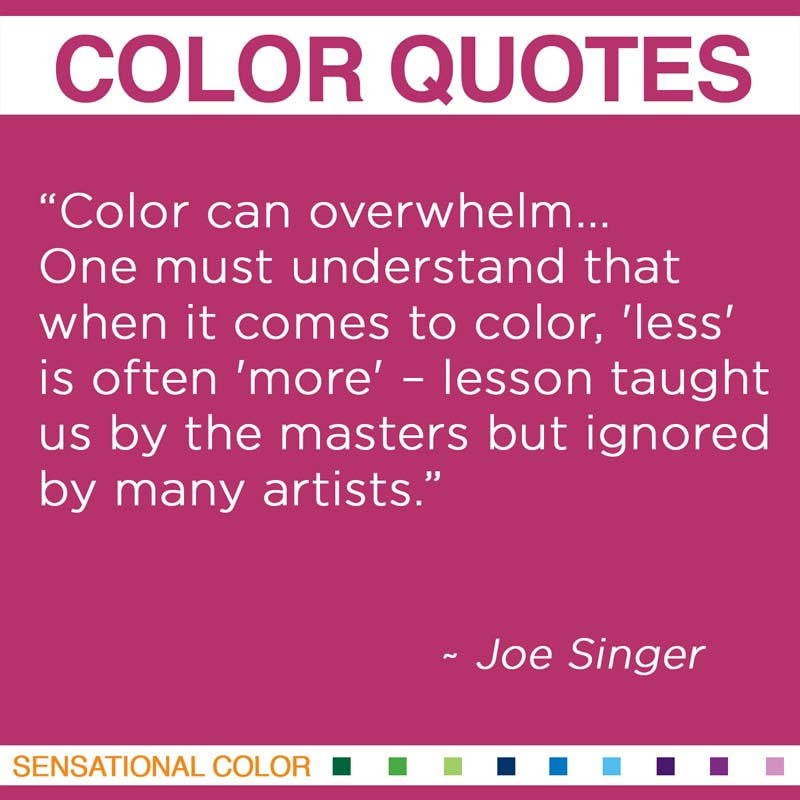 "Quotes About Color - ""Color can overwhelm... One must understand that when it comes to color, 'less' is often 'more' – lesson taught us by the masters but ignored by many artists."" ~ Joe Singer"