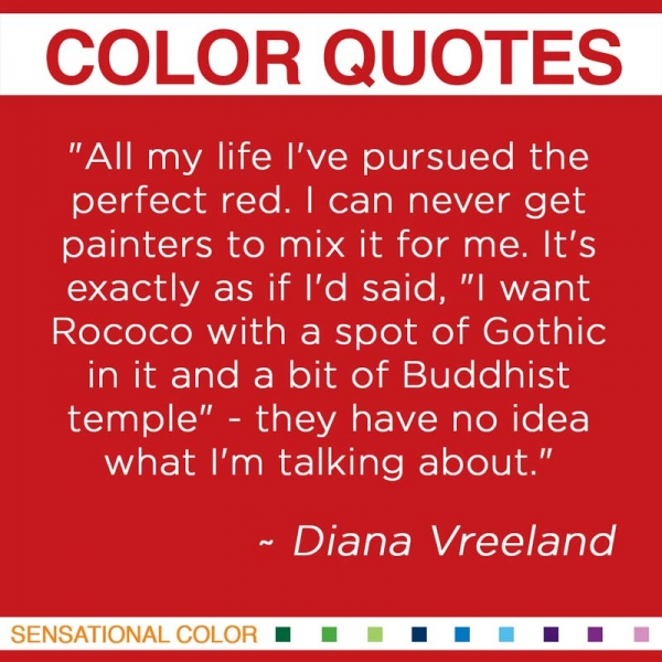 """All my life I've pursued the perfect red. I can never get painters to mix it for me. It's exactly as if I'd said, ""I want Rococo with a spot of Gothic in it and a bit of Buddhist temple"" - they have no idea what I'm talking about."" ~Diana Vreeland"