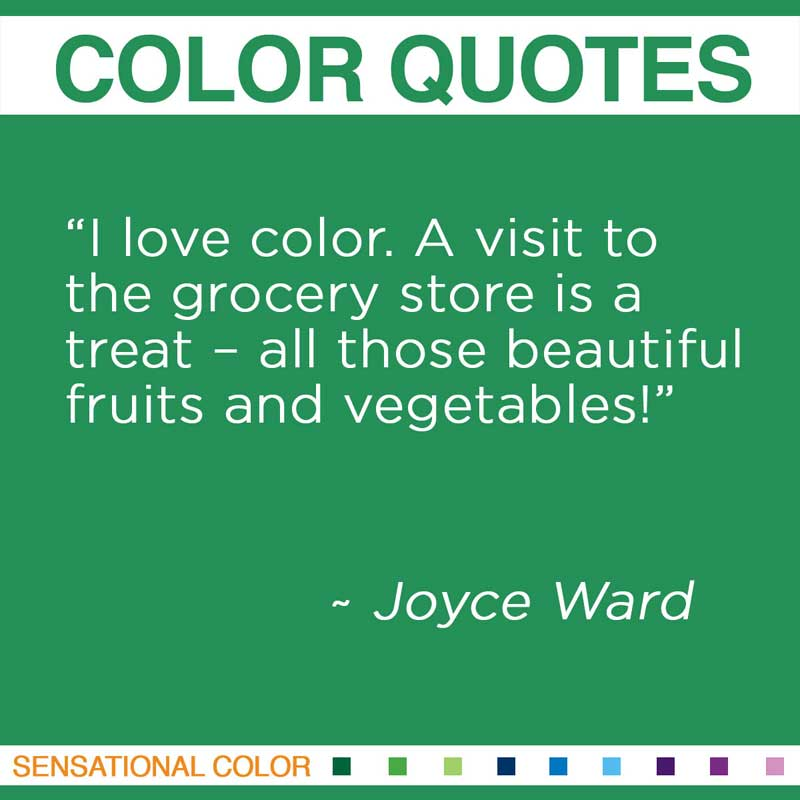 "Quotes About Color - ""I love color. A visit to the grocery store is a treat – all those beautiful fruits and vegetables!"" ~ Joyce Ward"