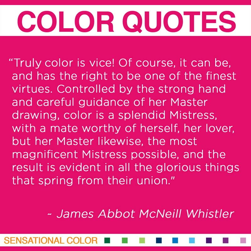 "Quotes About Color - ""Truly color is vice! Of course, it can be, and has the right to be one of the finest virtues. Controlled by the strong hand and careful guidance of her Master drawing, color is a splendid Mistress, with a mate worthy of herself, her lover, but her Master likewise, the most magnificent Mistress possible, and the result is evident in all the glorious things that spring from their union."" ~ James Abbot McNeill Whistler"