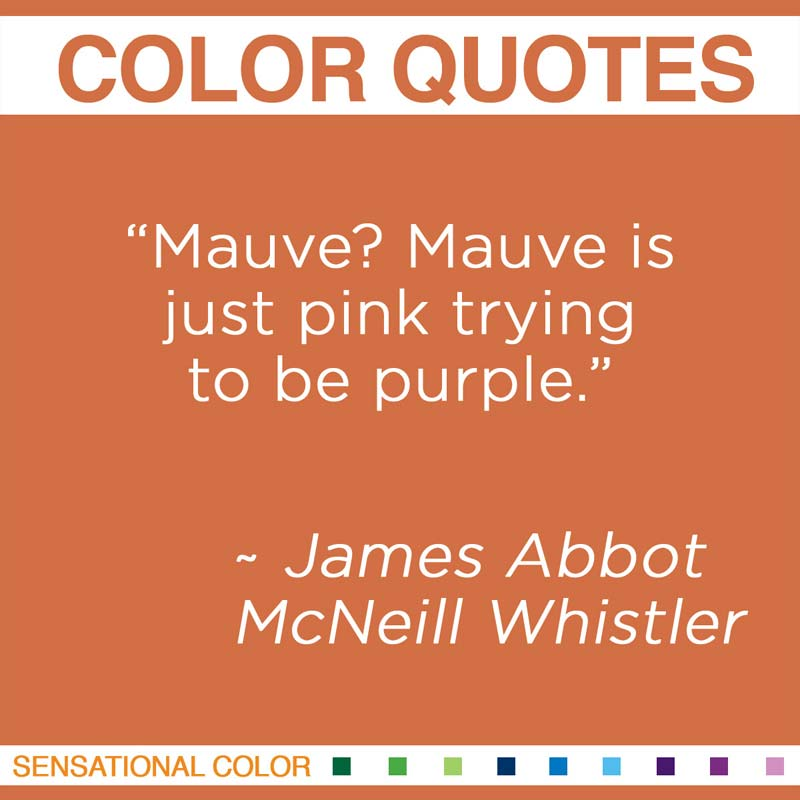 "Quotes About Color - ""Mauve? Mauve is just pink trying to be purple."" ~ James Abbot McNeill Whistler"