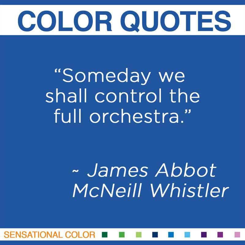 "Quotes About Color - ""Someday we shall control the full orchestra."" ~ James Abbot McNeill Whistler"