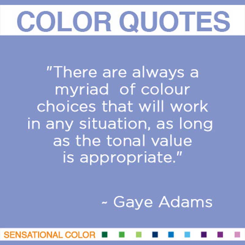 "Quotes About Color - ""There are always a myriad of colour choices that will work in any situation, as long as the tonal value is appropriate."" ~ Gaye Adams"