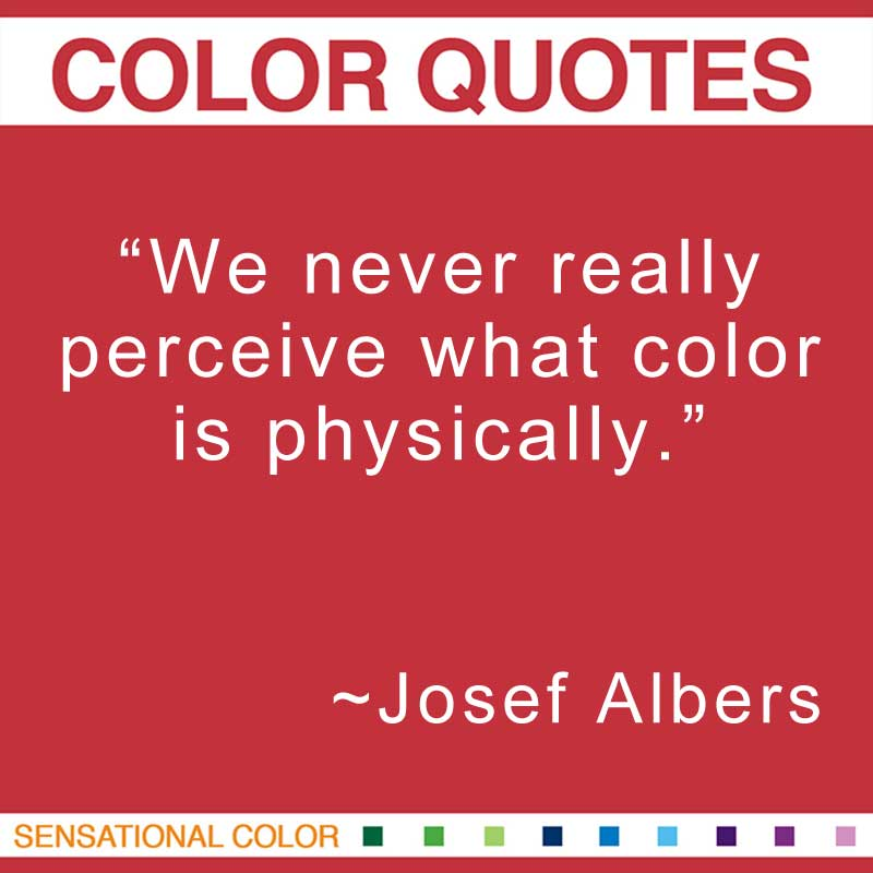 "Quotes About Color - ""We never really perceive what color is physically.; "" ~ Josef Albers"