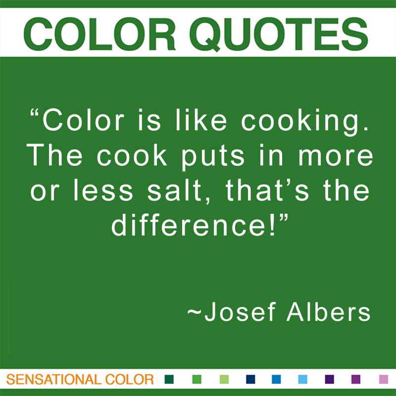 """Quotes About Color - """"Color is like cooking. The cook puts in more or less salt, that's the difference!; """" ~ Josef Albers"""