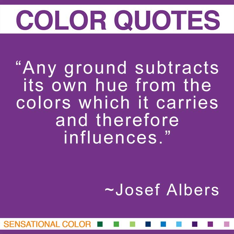 """Quotes About Color - """"Any ground subtracts its own hue from the colors which it carries and therefore influences.; """" ~ Josef Albers"""