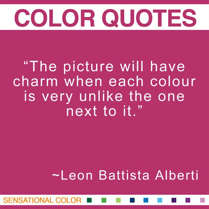 """Quotes About Color - """"The picture will have charm when each colour is very unlike the one next to it."""" ~ Leon Battista Alberti"""