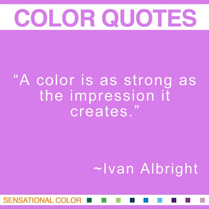 """Quotes About Color - """"A color is as strong as the impression it creates."""" ~ Ivan Albright"""