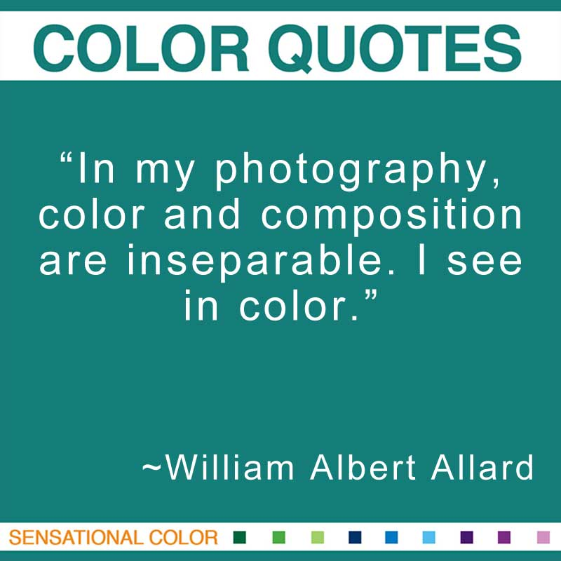 "Quotes About Color - ""In my photography, color and composition are inseparable. I see in color.; "" ~ William Albert Allard"