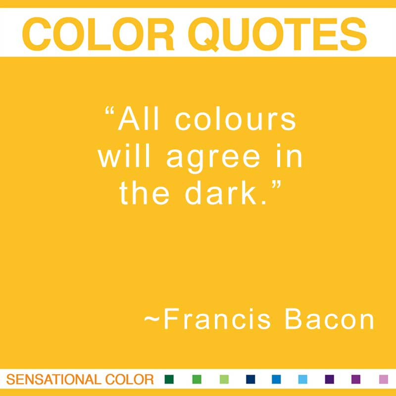 """Quotes About Color - """"All colours will agree in the dark."""" ~ Francis Bacon"""