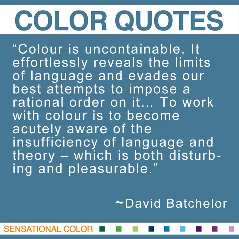 "Quotes About Color - ""Colour is uncontainable. It effortlessly reveals the limits of language and evades our best attempts to impose a rational order on it... To work with colour is to become acutely aware of the insufficiency of language and theory – which is both disturbing and pleasurable."" ~ David Batchelor"