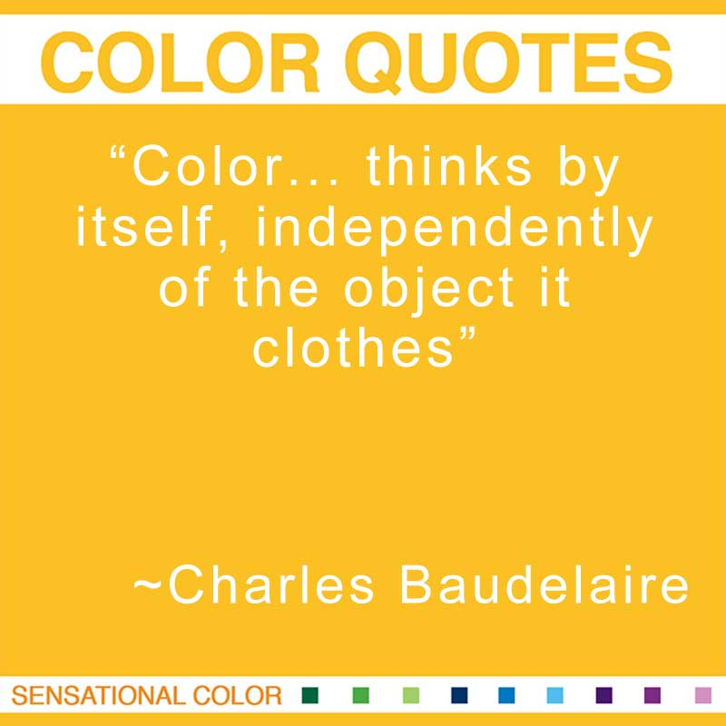 "Quotes About Color - "" Color... thinks by itself, independently of the object it clothes."" ~ Charles Baudelaire"