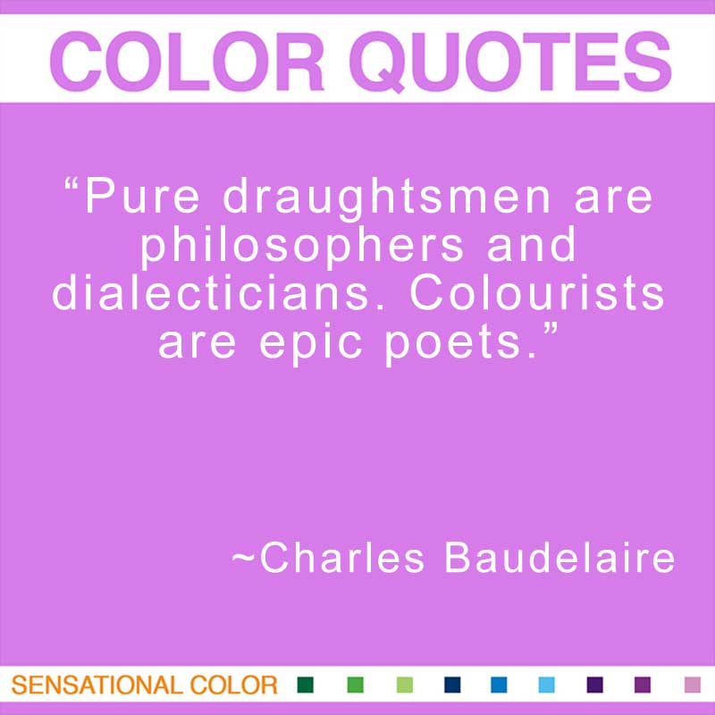 "Quotes About Color - "" Pure draughtsmen are philosophers and dialecticians. Colourists are epic poets."" ~ Charles Baudelaire"