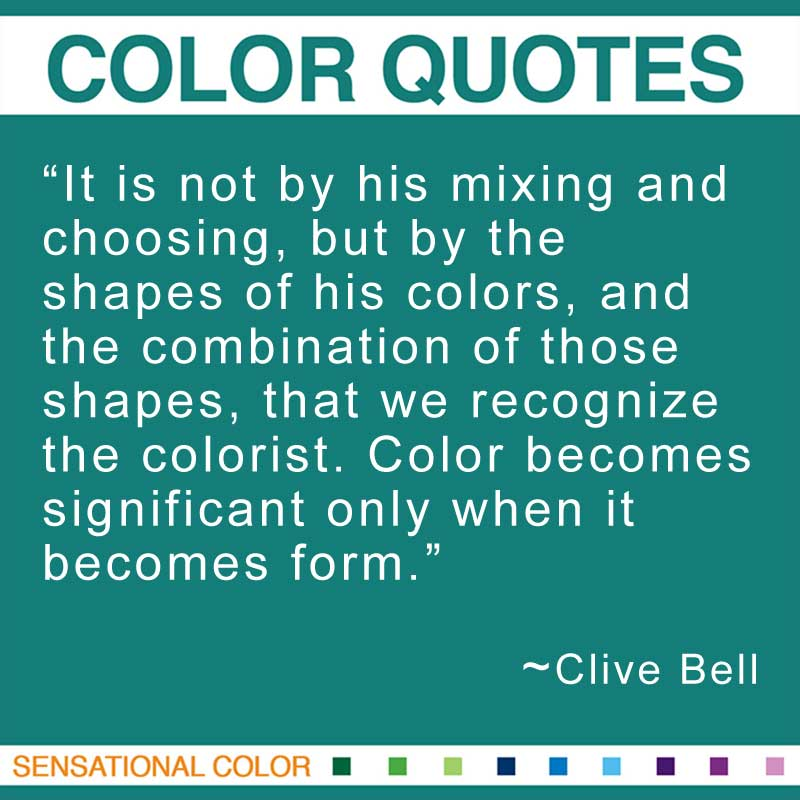 "Quotes About Color - ""It is not by his mixing and choosing, but by the shapes of his colors, and the combination of those shapes, that we recognize the colorist. Color becomes significant only when it becomes form."" ~ Bell Clive"
