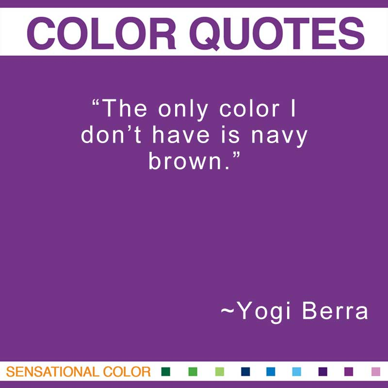 "Quotes About Color - ""The only color I don't have is navy brown."" ~ Yogi Berra"