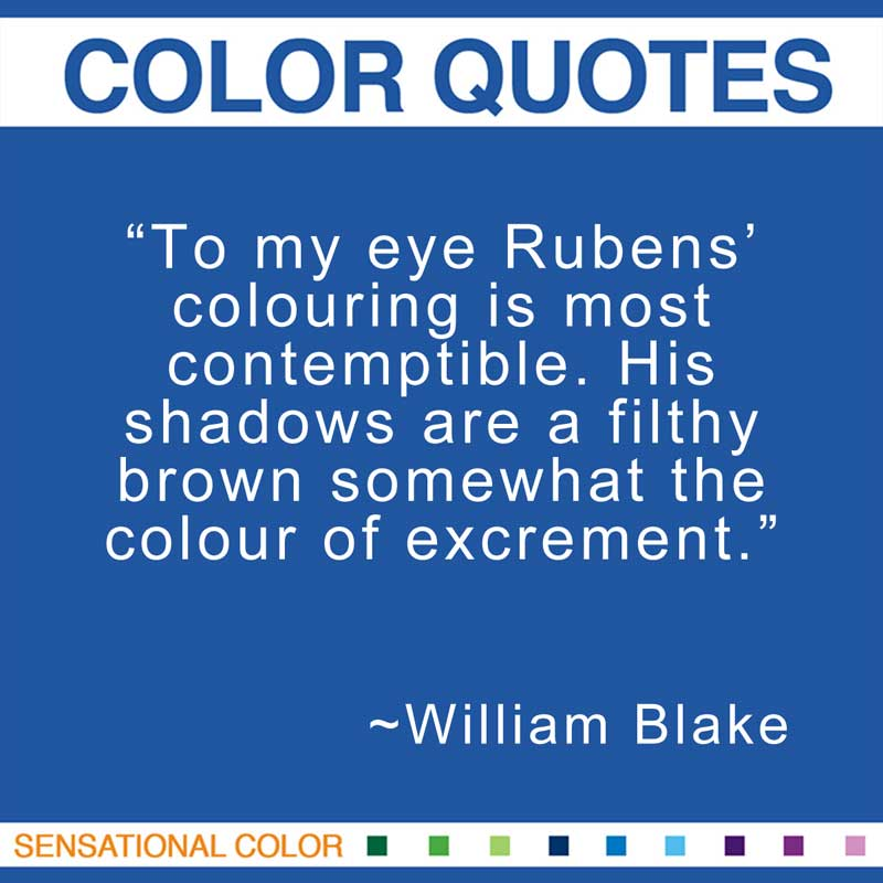 "Quotes About Color - ""To my eye Rubens' colouring is most contemptible. His shadows are a filthy brown somewhat the colour of excrement."" ~ William Blake"