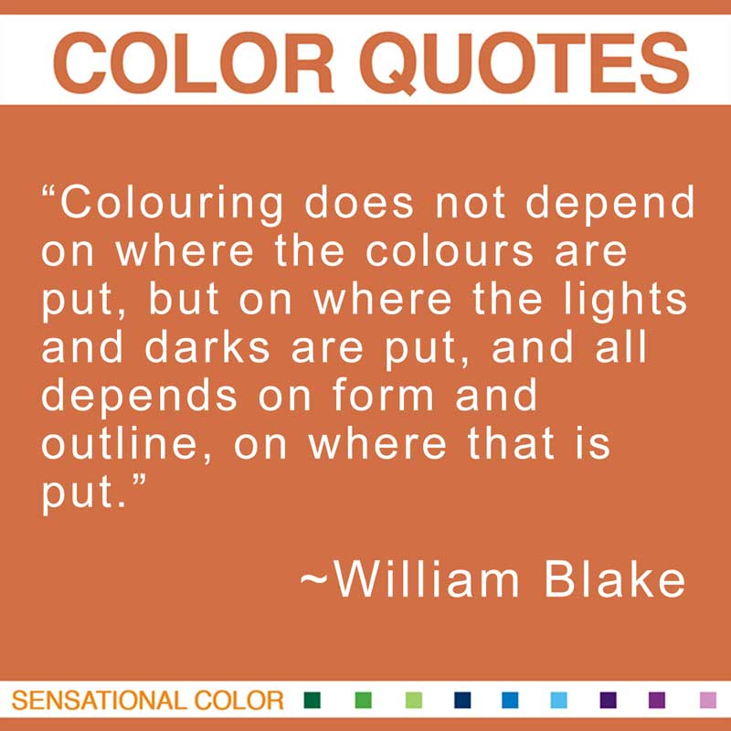 "Quotes About Color - ""Colouring does not depend on where the colours are put, but on where the lights and darks are put, and all depends on form and outline, on where that is put."" ~ William Blake"