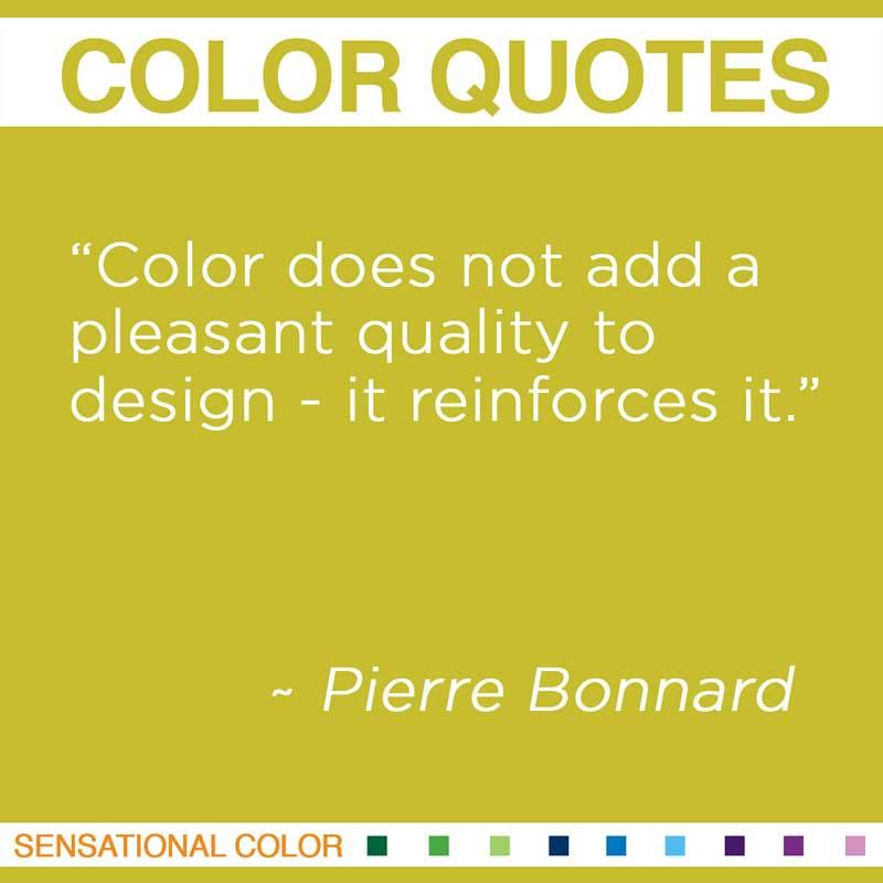 "Quotes About Color - ""Color does not add a pleasant quality to design - it reinforces it "" ~ Pierre Bonnard"