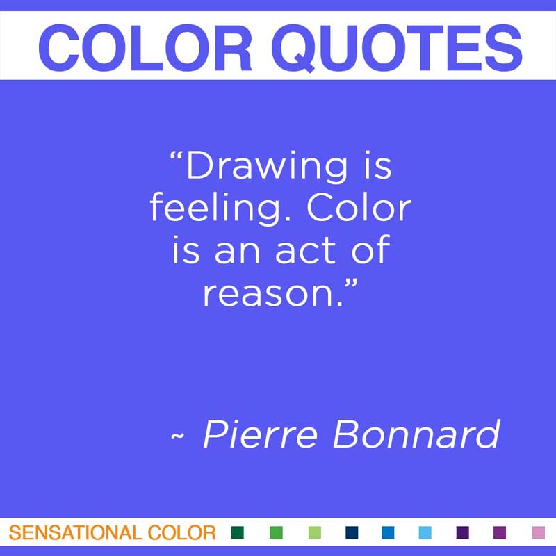 "Quotes About Color - "" Drawing is feeling. Color is an act of reason "" ~ Pierre Bonnard"