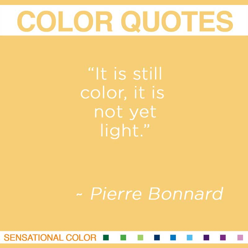 "Quotes About Color - "" It is still color, it is not yet light "" ~ Pierre Bonnard"