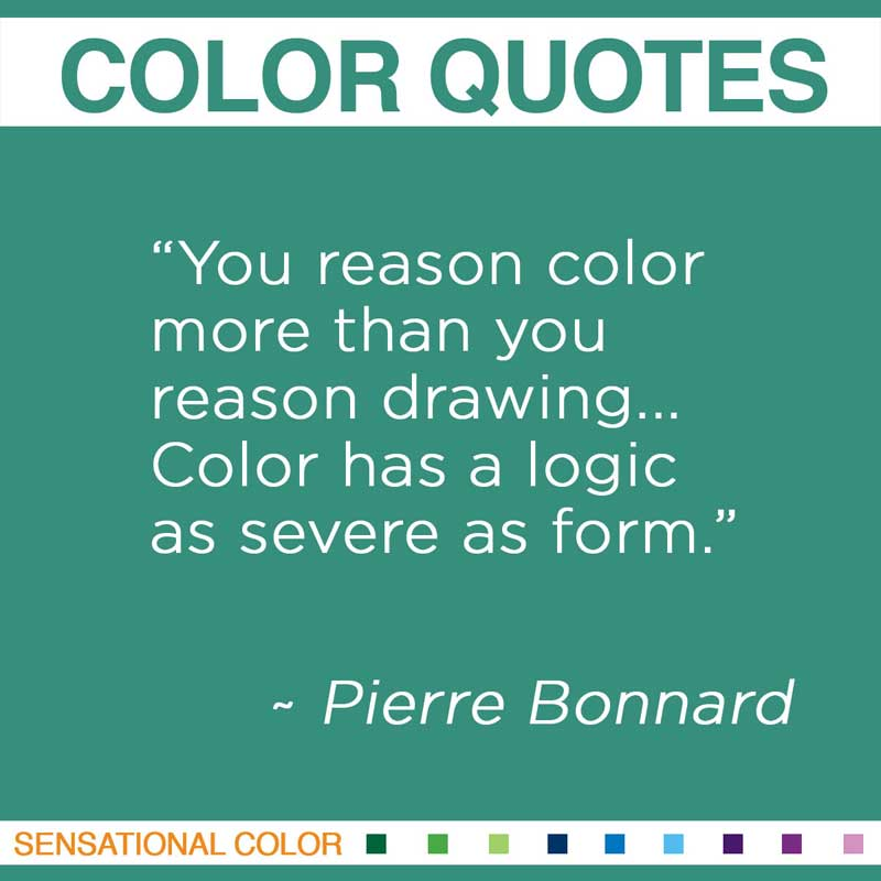 "Quotes About Color - "" You reason color more than you reason drawing... Color has a logic as severe as form "" ~ Pierre Bonnard"