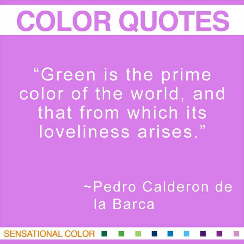 """Quotes About Color - """"Green is the prime color of the world, and that from which its loveliness arises.; """" ~ Pedro Calderon de la Barca"""
