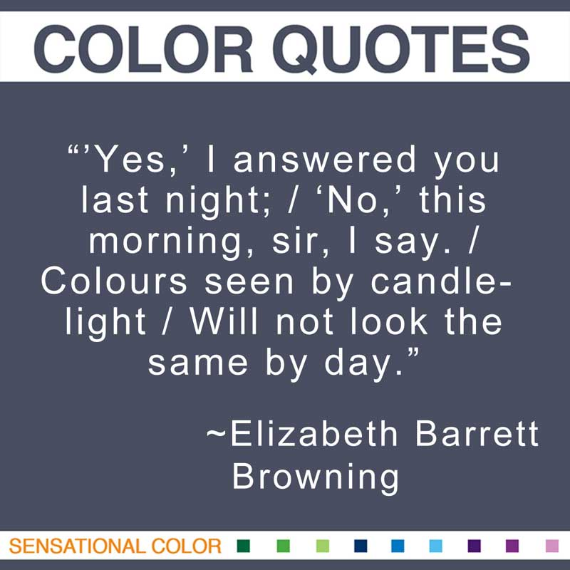 "Quotes About Color - ""'Yes,' I answered you last night; / 'No,' this morning, sir, I say. / Colours seen by candle-light / Will not look the same by day."" ~ Elizabeth Barrett Browning"