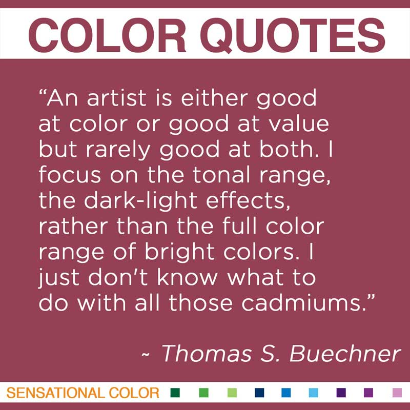 """Quotes About Color - """" An artist is either good at color or good at value but rarely good at both. I focus on the tonal range, the dark-light effects, rather than the full color range of bright colors. I just don't know what to do with all those cadmiums. """" ~ Thomas S. Buechner"""