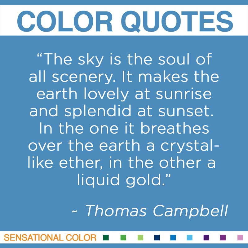 "Quotes About Color - "" The sky is the soul of all scenery. It makes the earth lovely at sunrise and splendid at sunset. In the one it breathes over the earth a crystal-like ether, in the other a liquid gold. "" ~ Thomas Campbell"