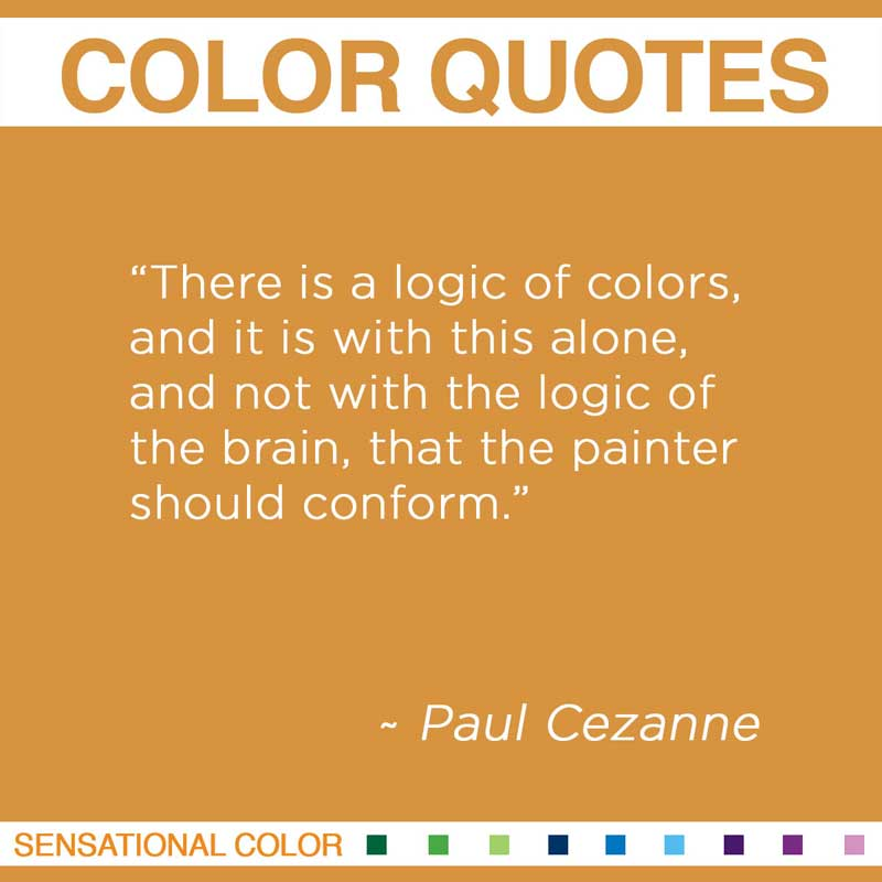 "Quotes About Color - ""There is a logic of colors, and it is with this alone, and not with the logic of the brain, that the painter should conform."" ~ Paul Cezanne"