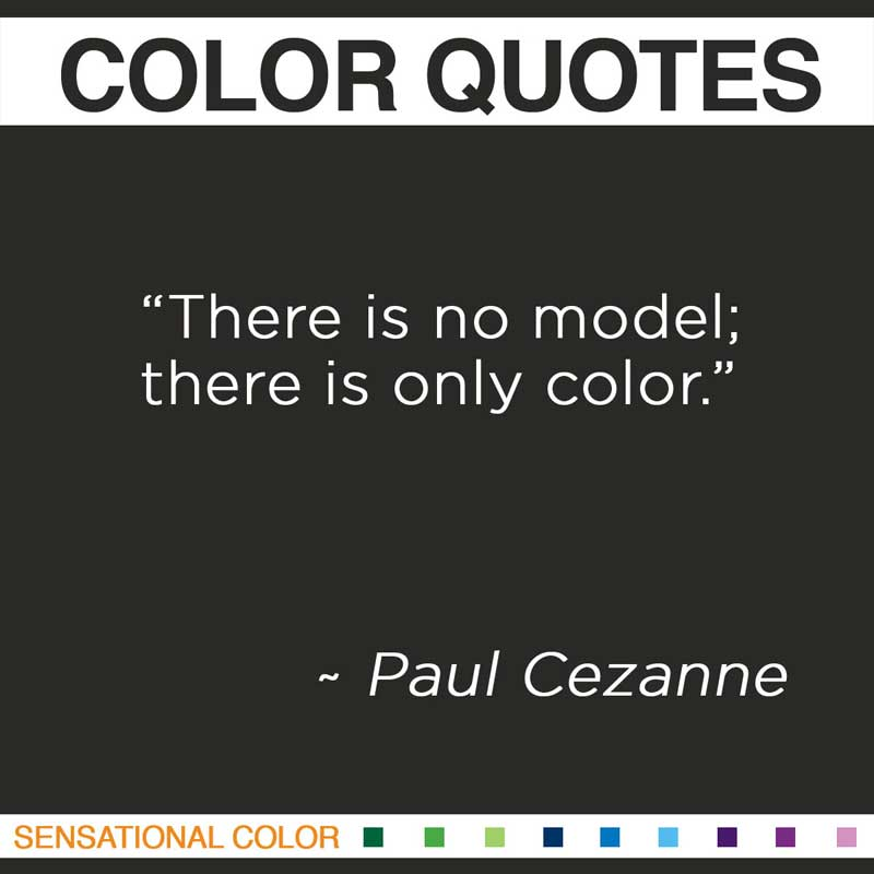 "Quotes About Color - ""There is no model; there is only color."" ~ Paul Cezanne"