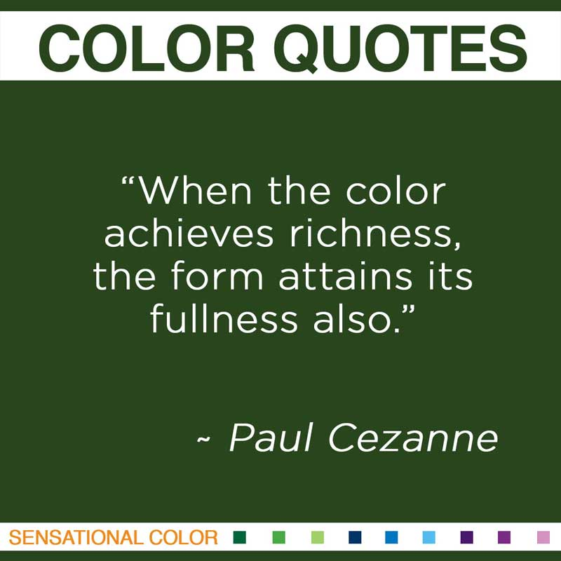 "Quotes About Color - ""When the color achieves richness, the form attains its fullness also"" ~ Paul Cezanne"