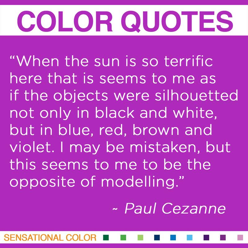 "Quotes About Color - ""When The sun is so terrific here that is seems to me as if the objects were silhouetted not only in black and white, but in blue, red, brown and violet. I may be mistaken, but this seems to me to be the opposite of modelling."" ~ Paul Cezanne"