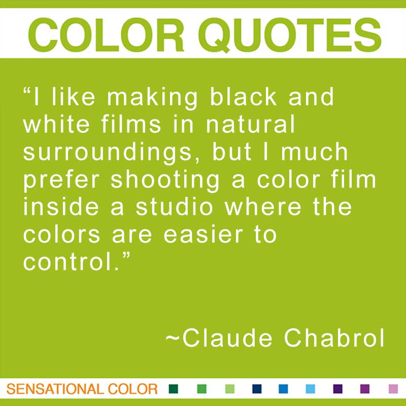 "Quotes About Color - ""I like making black and white films in natural surroundings, but I much prefer shooting a color film inside a studio where the colors are easier to control."" ~ Chabrol Claude"